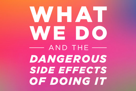 What we do - and the dangerous side effects of doing it